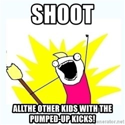 All the things - Shoot allthe other kids with the pumped-up kicks!