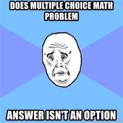Okay Guy - Does multiple choice math problem answer isn't an option