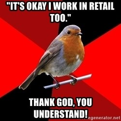 """Retail Robin - """"It's okay I work in retail too."""" Thank god, you understand!"""