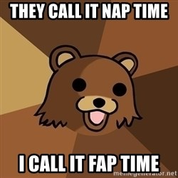 Pedobear - they call it nap time  i call it fap time