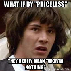 """Conspiracy Keanu - what if by """"priceless"""" they really mean """"worth nothing"""""""