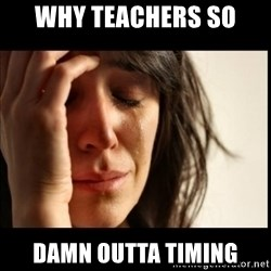 First World Problems - why teachers so damn outta timing
