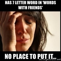 First World Problems - has 7 letter word in 'words with friends' no place to put it...