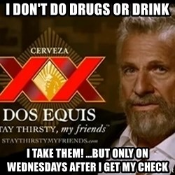Dos Equis Man - I Don't do drugs or drink i take them! ...but only on wednesdays after I get my check