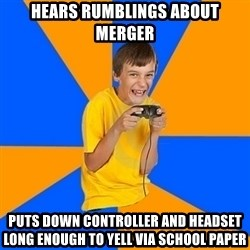Annoying Gamer Kid - Hears rumblings about merger Puts down controller and headset long enough to yell via school paper
