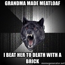 Insanity Wolf - grandma made meatloaf i beat her to death with a brick