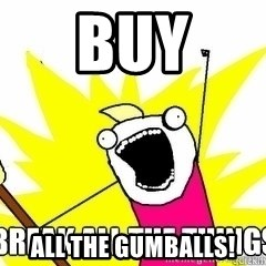 Break All The Things - buy all the gumballs!