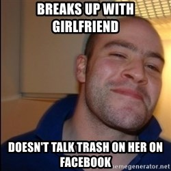 Good Guy Greg - Non Smoker - Breaks up with girlfriend  Doesn't talk trash on her on facebook