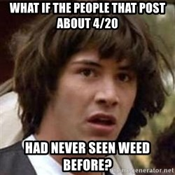 Conspiracy Keanu - what if the people that post about 4/20 had never seen weed before?