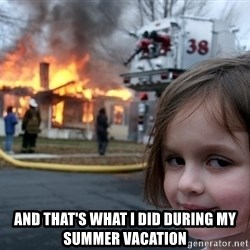 Disaster Girl - And that's what I did during my summer vacation