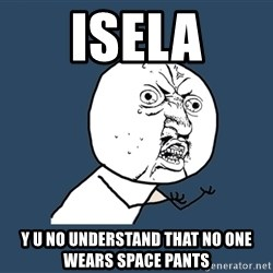 Y U No - Isela y u no understand that no one wears space pants
