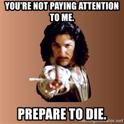 Prepare To Die - You're not paying attention to me. Prepare to die.