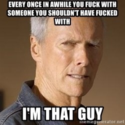 Clint Eastwood - every once in awhile you fuck with someone you shouldn't have fucked with i'm that guy