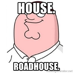 peter griffin - HOUSE. ROADHOUSE.