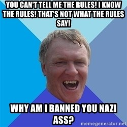 YAAZZ - you can't tell me the rules! I know the rules! That's not what the rules say! why am I banned you nazi ass?