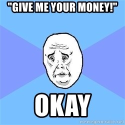 "Okay Guy - ""Give me your money!"" okay"