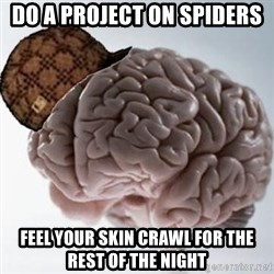 Scumbag Brain - do a project on spiders feel your skin crawl for the rest of the night