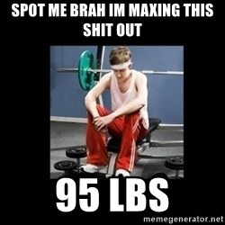 Annoying Gym Newbie - spot me brah im maxing this shit out 95 lbs