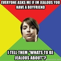 """Non Jealous Girl - Everyone asks me if im jealous you have a boyfriend I tell them """"Whats to be jealous about""""?"""