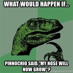 "Philosoraptor - what would happen if... Pinnochio said,""my nose will now grow""?"