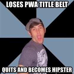 Overly Excited Eric - Loses pwa title belt quits and becomes hipster