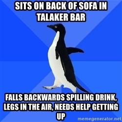 Socially Awkward Penguin - sits on back of sofa in talaker bar falls backwards spilling drink, legs in the air, needs help getting up