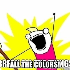 Break All The Things - ALL THE COLORS!