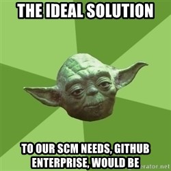 Advice Yoda Gives - the ideal solution to our scm needs, github enterprise, would be