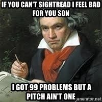 beethoven - If you can't sightread i feel bad for you son  i got 99 problems but a pitch ain't one