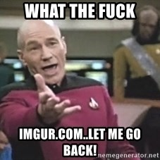 Picard Wtf - what the fuck imgur.com..let me go back!