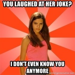 Jealous Girl - you laughed at her joke? i don't even know you anymore