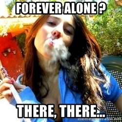 Good Girl Ana - Forever alone ? There, there...