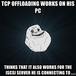 Forever Alone - TCP OFFLOADING WORKS ON HIS PC THINKS THAT IT ALSO WORKS FOR THE ISCSI SERVER HE IS CONNECTING TO