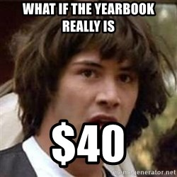 Conspiracy Keanu - what if the yearbook really is  $40