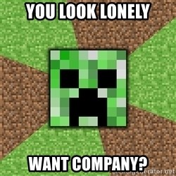 Minecraft Creeper - You Look lonely want company?
