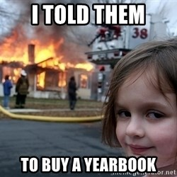 Disaster Girl - I told them to buy a yearbook