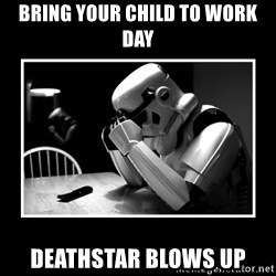 Sad Trooper - bring your child to work day deathstar blows up