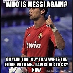 cristiano ronaldo - Who is messi again?  oh yeah that guy that wipes the floor with me... i am going to cry now