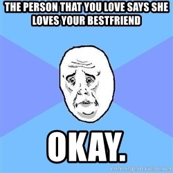 Okay Guy - the person that you love says she loves your bestfriend okay.