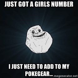 Forever Alone - just got a girls number i just need to add to my pokegear...