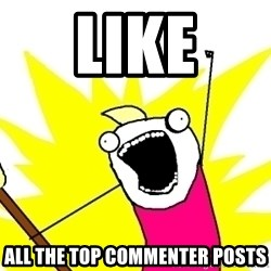 X ALL THE THINGS - like all the top commenter posts