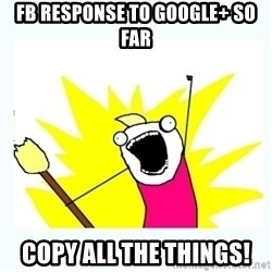 All the things - FB RESPONSE TO GOOGLE+ SO FAR COPY ALL THE THINGS!