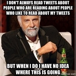 The Most Interesting Man In The World - I DON'T ALWAYS READ TWEETS ABOUT PEOPLE WHO ARE READING ABOUT PEOPLE WHO LIKE TO READ ABOUT MY TWEETS  BUT WHEN I DO I HAVE NO IDEA WHERE THIS IS GOING