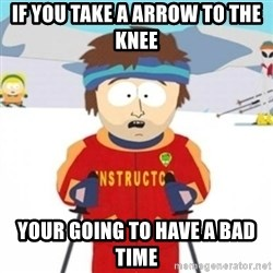 Bad time ski instructor 1 - if you take a arrow to the knee your going to have a bad time
