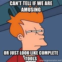 Futurama Fry - can't tell if we are amusing or just look like complete tools