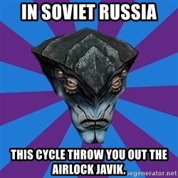 Javik the Prothean - IN SOVIet russia THis cycle throw you out the airlock javik.