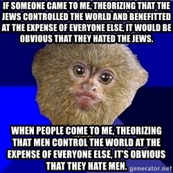 MRA Marmoset - If someone came to me, theorizing that THE JEWS controlled the world and benefitted at the expense of everyone else, it would be obvious that they hated THE JEWS. When people come to me, theorizing that MEN control the world at the expense of everyone else, it's obvious that they hate MEN.