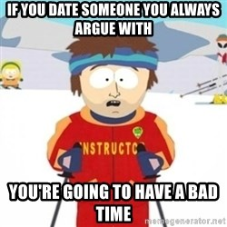 Bad time ski instructor 1 - If you date someone you always argue with You're going to have a bad time