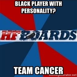 HFboards  - BLACK PLAYER WITH PERSONALITY? TEAM CANCER