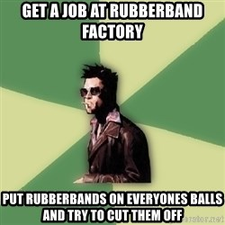 Tyler Durden - get a job at rubberband factory put rubberbands on everyones balls and try to cut them off